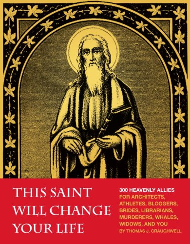 This Saint Will Change Your Life: 300 Heavenly Allies for Architects, Athletes, Bloggers, Brides, Librarians,Murderers, Whales, Widows, and You