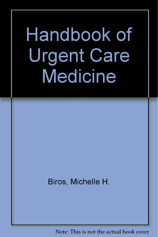 handbook of urgent care medicine michelle h biros steve p