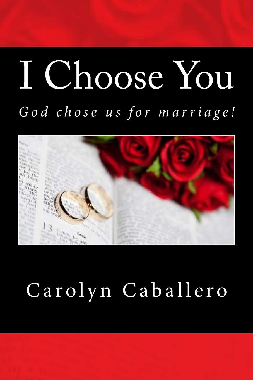 I Choose You God Chose Us For Marriage Caballero Mrs Carolyn 9781984135377 Amazon Com Books