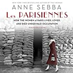 Les Parisiennes: How the Women of Paris Lived, Loved, and Died Under Nazi Occupation | Anne Sebba