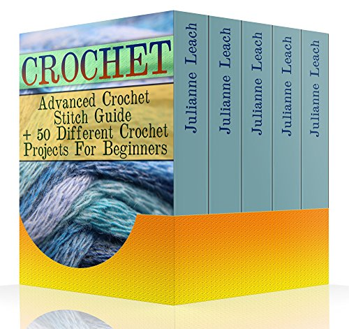 Crochet: Advanced Crochet Stitch Guide + 50 Different Crochet Projects For Beginners: (Crochet Hook A, Crochet Accessories, Crochet Patterns, Crochet Books, Easy Crocheting) by [Leach, Julianne ]