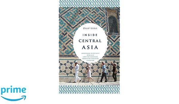 Inside Central Asia A Political And Cultural History Of Uzbekistan Turkmenistan Kazakhstan Kyrgyz Stan Tajikistan Turkey Iran Dilip Hiro