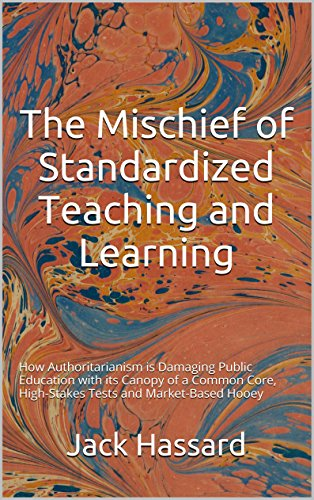 The Mischief of Standardized Teaching and Learning: How Authoritarianism is Damaging Public Education with its Canopy of a Common Core, High-Stakes Tests and Market-Based - Hours Market Commons