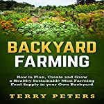 Backyard Farming: How to Plan, Create and Grow a Healthy Sustainable Mini Farming Food Supply in Your Own Backyard | Terry Peters