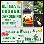 The Ultimate Organic Gardening Guide: Gardening Basics from A to Z for Beginners with Organic Gardening Tips for a Healthy Garden | Chris Adkins