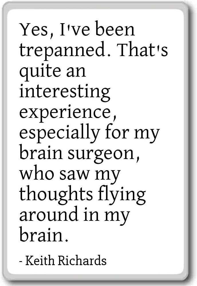Yes, I've been trepanned. That's quite an in... - Keith Richards quotes fridge magnet, White