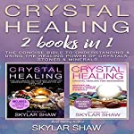 Crystal Healing: 2 Books in 1: The Concise Bible to Understanding & Using the Healing Power of Crystals, Stones & Minerals | Skylar Shaw