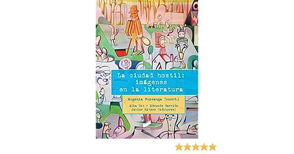 Amazon.com: La ciudad hostil: imágenes en la literatura (Ensayo) (Spanish Edition) eBook: Eugenia (coordinadora)/Diz, Alba/Garrido, Edmundo/Rivero, ...
