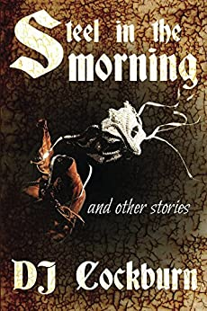 Steel in the Morning: Collected Short Stories by [Cockburn, DJ]