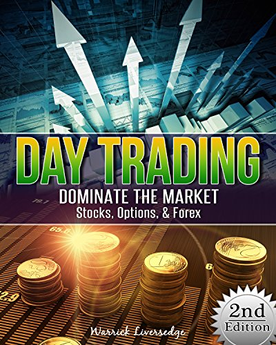 Day Trading: Dominate The Market - Stocks, Options, & Forex (Binary Options, Penny Stocks, ETF, Covered Calls, Options, Stocks, Forex)