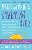 Mars and Venus Starting Over: A Practical Guide for Finding Love Again After a Painful Breakup, Divorce, or the Loss of…