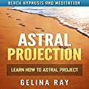 Astral Projection: Learn How to Astral Project with Beach Hypnosis and Meditation Speech by Gelina Ray Narrated by Tanya Shaw