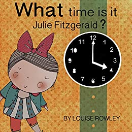 What time is it, Julie Fitzgerald? (What, Where and Why with Julie Fitzgerald Book 1) by [Rowley, Louise]
