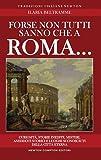 Forse non tutti sanno che a Roma... Curiosità, storie inedite, misteri, aneddoti storici e luoghi sconosciuti della città eterna