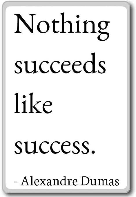 Nada succeeds como éxito. - Alexandre Dumas citas imán para nevera ...