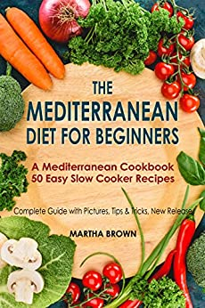 The Mediterranean Diet for Beginners A Mediterranean Cookbook with 50 Easy Slow Cooker Recipes: Cookbook to Lose Weight, With Pictures