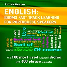English: Idioms Fast Track Learning for Portuguese Speakers: The 100 Most Used English Idioms with 600 Phrase Examples Audiobook by Sarah Retter Narrated by Paul Tafoya, Gabriella Tafoya