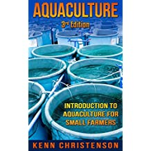Aquaponics: Aquaculture - An Introduction To Aquaculture For Small Farmers (3rd Edition) (aquaponics, hydroponics, permaculture, fish farming, aquaponics system, ecosystem, aquatic)
