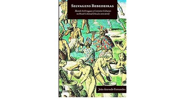 Selvagens bebedeiras : álcool, embriaguez e contatos culturais no Brasil colonial (séculos XVI-XVIII).: João Azevedo Fernandes: 9788579390685: Amazon.com: ...