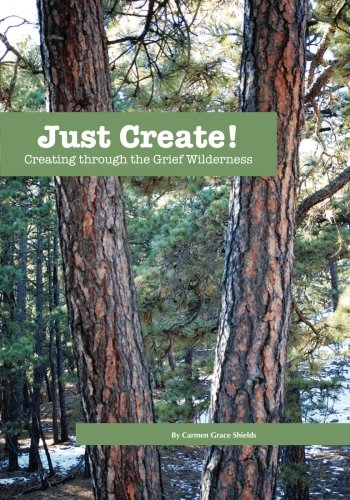 Just Create! Creating through the Grief Wilderness