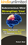 Subconscious Mind: Strengthen Your Subconscious Mind Muscle: Tame, Reprogram & Control Your Subconscious Mind to…