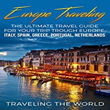 Europe Traveling: The Ultimate Travel Guide for Your Trip Trough Europe: Italy Spain, Greece, Portugal, Netherlands Audiobook by Traveling the World Narrated by Kimberly Hughey