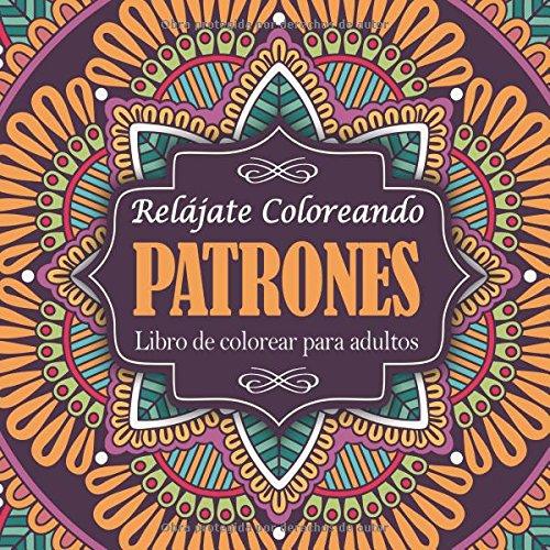 Libro de colorear para adultos: Relájate coloreando patrones (Libros Colorear Adultos) (Spanish Edition)