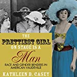 The Prettiest Girl on Stage Is a Man: Race and Gender Benders in American Vaudeville | Kathleen B. Casey
