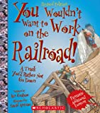 You Wouldn't Want to Work on the Railroad! (Revised Edition), Ian Graham, 0531211789