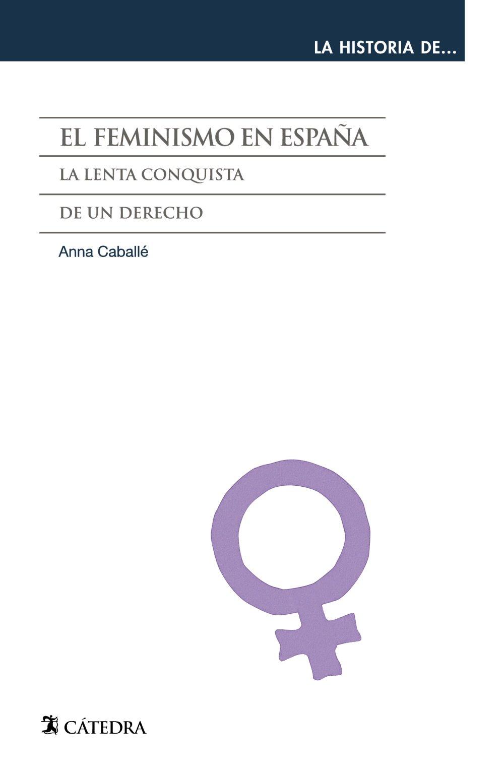 El feminismo en España: La lenta conquista de un derecho La historia de ...: Amazon.es: Caballé, Anna: Libros