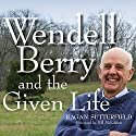 Wendell Berry and the Given Life Audiobook by Ragan Sutterfield, Bill Mckibben – foreword Narrated by Ragan Sutterfield