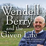Wendell Berry and the Given Life | Ragan Sutterfield,Bill Mckibben – foreword