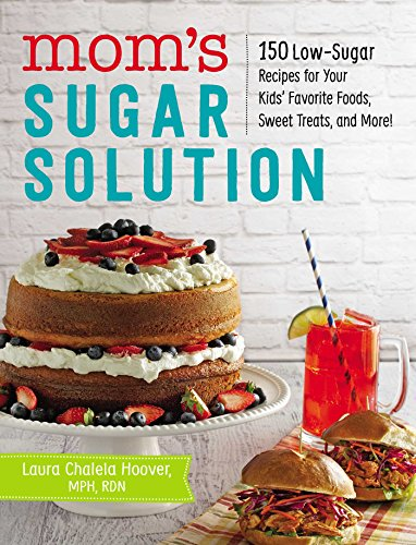 Mom's Sugar Solution: 150 Low-Sugar Recipes for Your Kids' Favorite Foods, Sweet Treats, and More! by Laura Chalela Hoover MPH  RDN