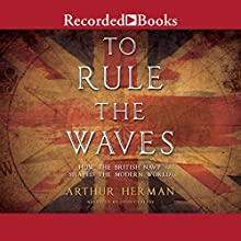 To Rule the Waves: How the British Navy Changed the Modern World Audiobook by Arthur Herman Narrated by John Curless