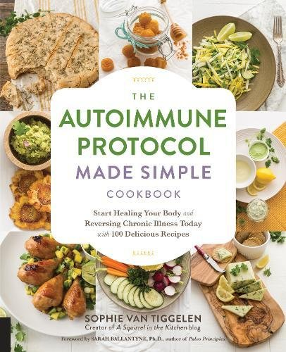 The Autoimmune Protocol Made Simple Cookbook: Start Healing Your Body and Reversing Chronic Illness Today with 100 Delicious Recipes by Sophie Van Tiggelen