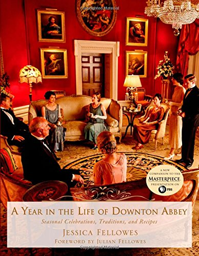 A Year in the Life of Downton Abbey: Seasonal Celebrations, Traditions, and Recipes (The World of Downton Abbey) (Life In The Early 1900s In England)