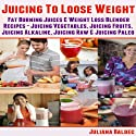 Juicing To Lose Weight: Fat Burning Juices & Weight Loss Blender Recipes Juice: Juicing Vegetables, Juicing Fruits, Juicing Alkaline, Juicing Raw & Juicing Paleo Audiobook by Juliana Baldec Narrated by Maren McGuire