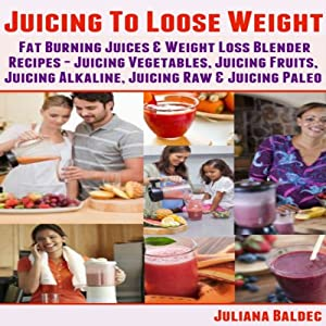 Juicing To Lose Weight: Fat Burning Juices & Weight Loss Blender Recipes Juice Audiobook