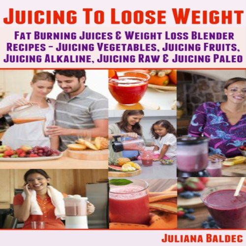 Juicing To Lose Weight: Fat Burning Juices & Weight Loss Blender Recipes Juice: Juicing Vegetables, Juicing Fruits, Juicing Alkaline, Juicing Raw & Juicing Paleo by Juliana Baldec