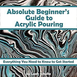Absolute Beginner's Guide to Acrylic Pouring: Everything You Need to Know to Get Started