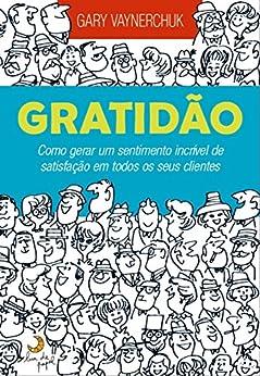 Gratidão: Como gerar um sentimento incrível de satisfação em todos os seus clientes por [Vaynerchuk, Gary]