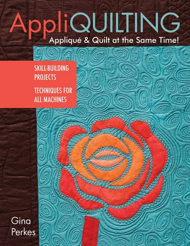 Appli-quilting - Appliqué & Quilt at the Same Time!: Skill-Building Projects • Techniques for All Machines