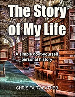 The story of my life a simple do it yourself personal history the story of my life a simple do it yourself personal history chris fairweather 9781549512322 amazon books solutioingenieria Choice Image