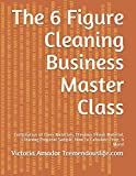 img - for The 6 Figure Cleaning Business Master Class: Compilation of Class Materials, Previous Ebook Material, Cleaning Proposal Sample, How to Calculate Price, & More! book / textbook / text book