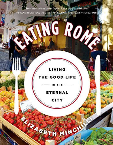 Eating Rome: Living the Good Life in the Eternal City by Elizabeth Minchilli