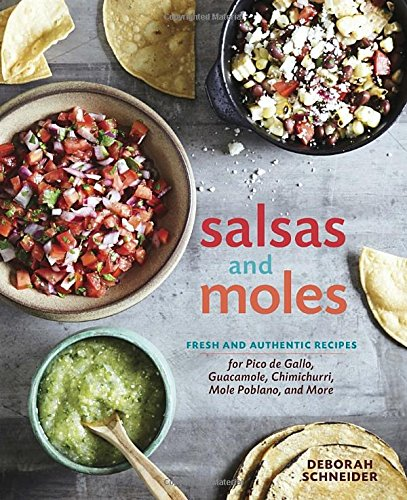 Salsas and Moles: Fresh and Authentic Recipes for Pico de Gallo, Mole Poblano, Chimichurri, Guacamole, and More by Deborah Schneider