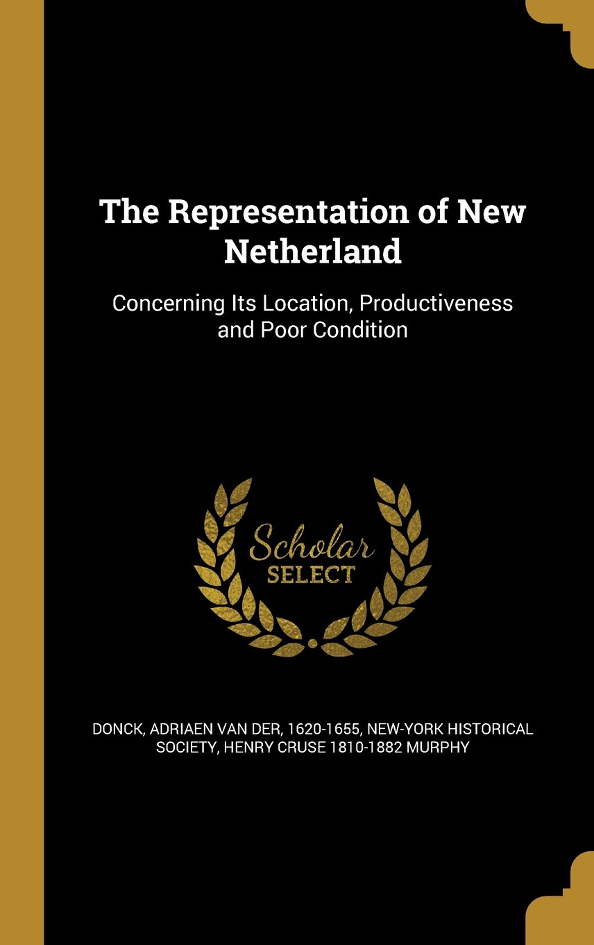 The Representation of New Netherland: Concerning Its Location, Productiveness and Poor Condition PDF