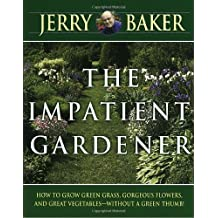 Impatient Gardener: How to Grow Green Grass, Gorgeous Flowers, and Great Vegetables--Without a Green Thumb!