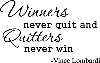 Vince Lombardi Winners never quit and quitters never win
