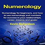 Numerology: Numerology for Beginners, and How to Use Numerology and Numbers for Success in Your Relationships, Career, Dreams, and Goals! | Kevin Richardson